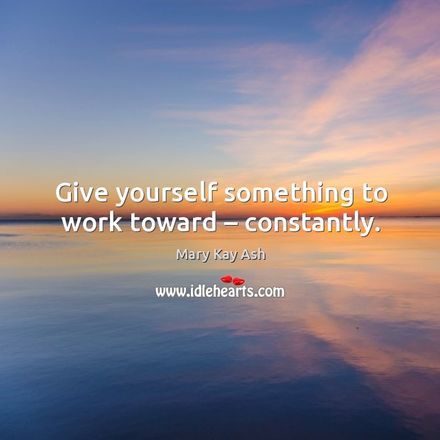 Give yourself something to work toward – constantly. Image