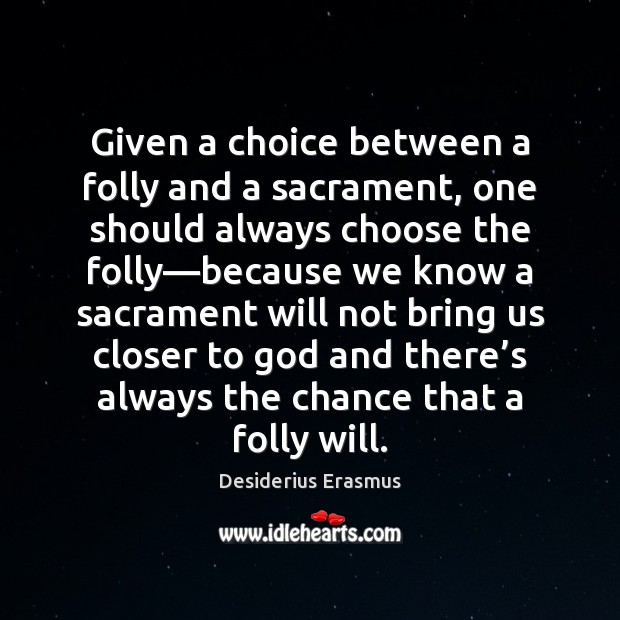 Given a choice between a folly and a sacrament, one should always Desiderius Erasmus Picture Quote