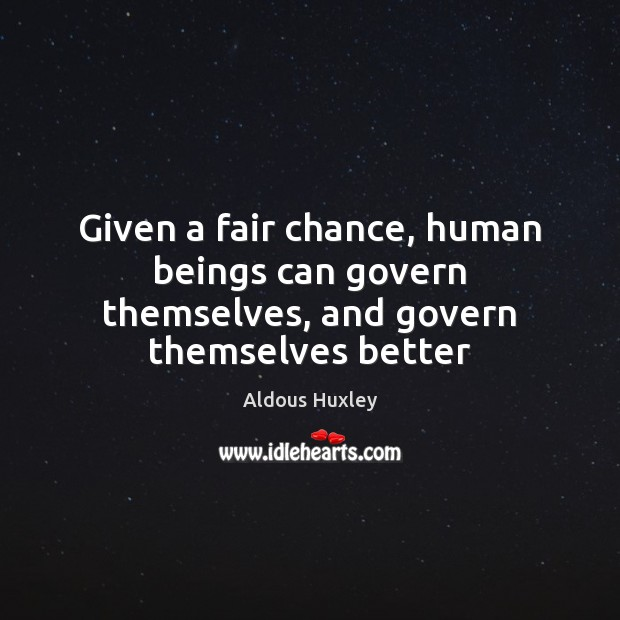 Given a fair chance, human beings can govern themselves, and govern themselves better Image