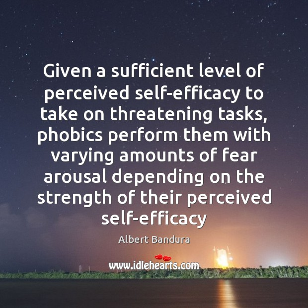 Given a sufficient level of perceived self-efficacy to take on threatening tasks, Albert Bandura Picture Quote