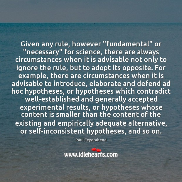 """Given any rule, however """"fundamental"""" or """"necessary"""" for science, there are always Paul Feyerabend Picture Quote"""