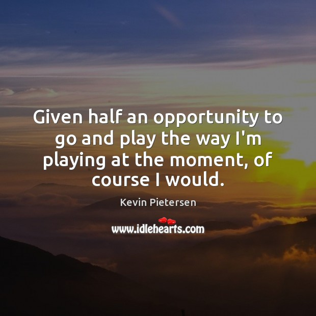 Given half an opportunity to go and play the way I'm playing Kevin Pietersen Picture Quote