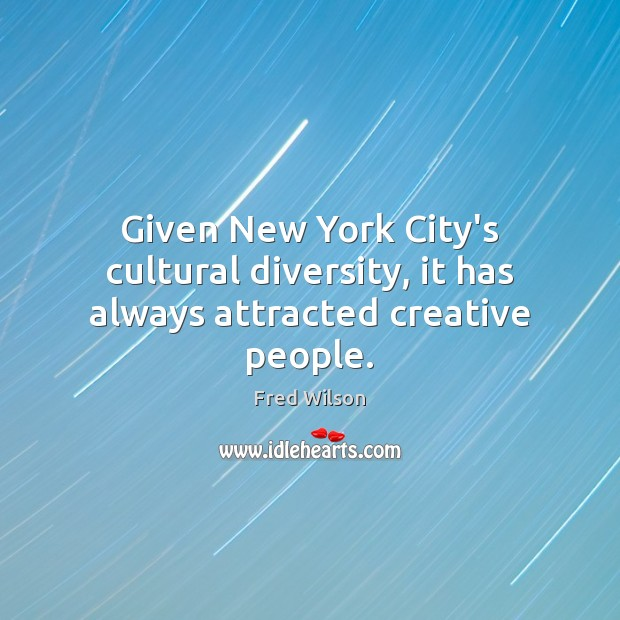 Given New York City's cultural diversity, it has always attracted creative people. Fred Wilson Picture Quote