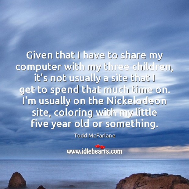 Given that I have to share my computer with my three children, Todd McFarlane Picture Quote