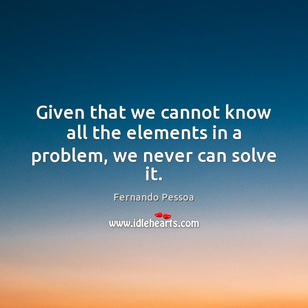 Given that we cannot know all the elements in a problem, we never can solve it. Image