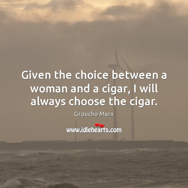 Given the choice between a woman and a cigar, I will always choose the cigar. Groucho Marx Picture Quote