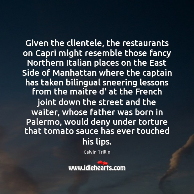 Given the clientele, the restaurants on Capri might resemble those fancy Northern Calvin Trillin Picture Quote