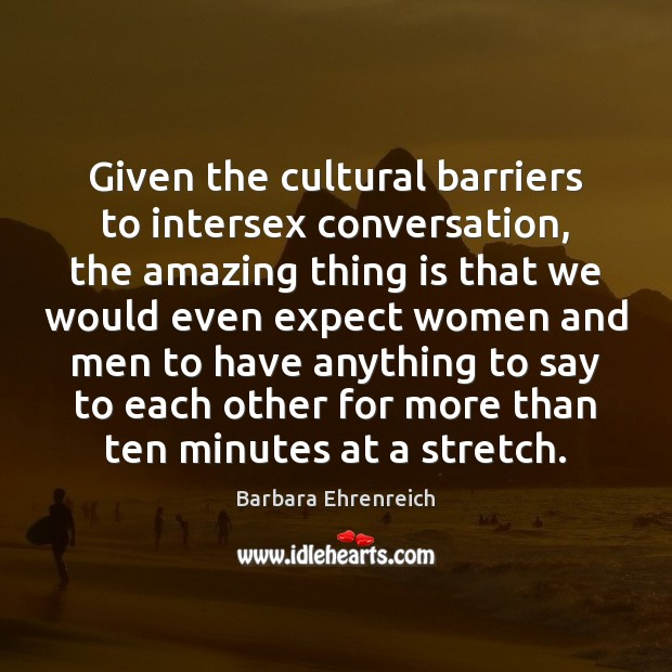 Given the cultural barriers to intersex conversation, the amazing thing is that Barbara Ehrenreich Picture Quote