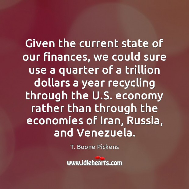 Given the current state of our finances, we could sure use a T. Boone Pickens Picture Quote