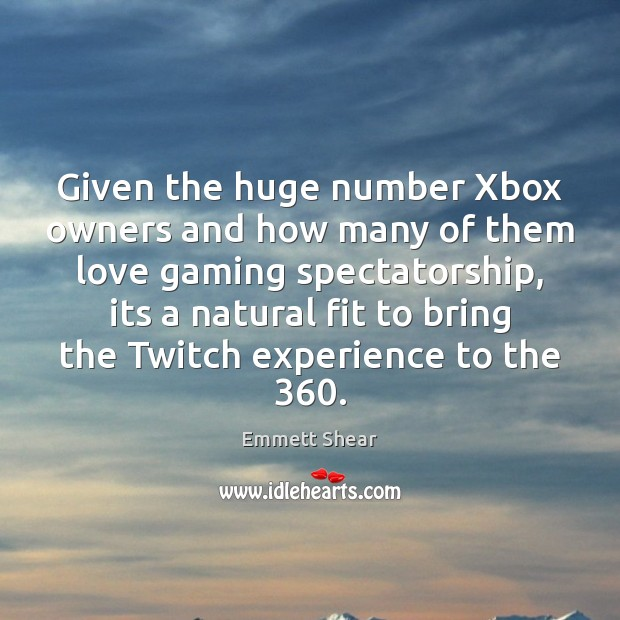 Given the huge number Xbox owners and how many of them love Emmett Shear Picture Quote
