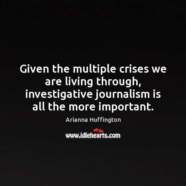 Given the multiple crises we are living through, investigative journalism is all Arianna Huffington Picture Quote