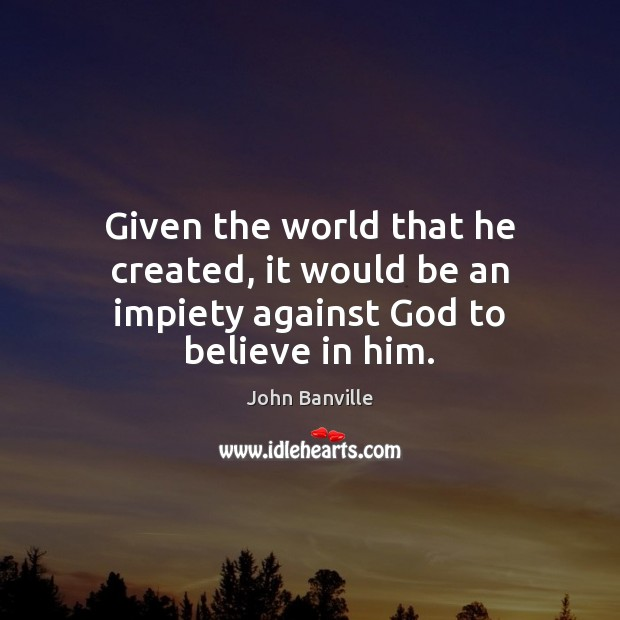 Image, Given the world that he created, it would be an impiety against God to believe in him.