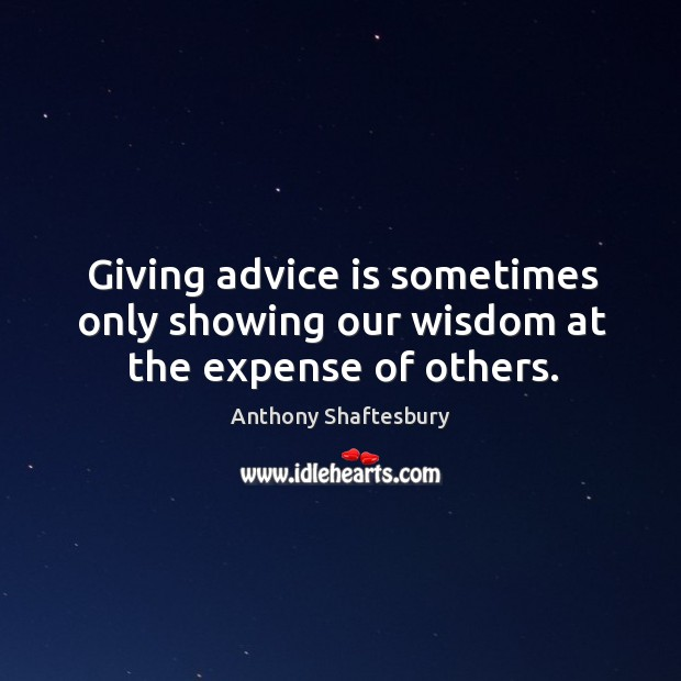 Giving advice is sometimes only showing our wisdom at the expense of others. Image