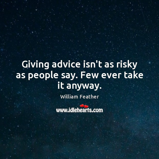 Giving advice isn't as risky as people say. Few ever take it anyway. William Feather Picture Quote