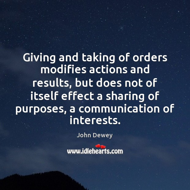 Giving and taking of orders modifies actions and results, but does not John Dewey Picture Quote