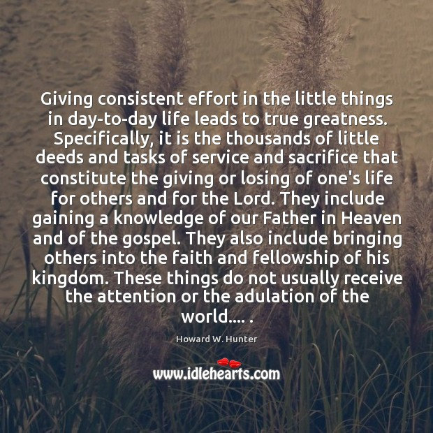 Giving consistent effort in the little things in day-to-day life leads to Howard W. Hunter Picture Quote