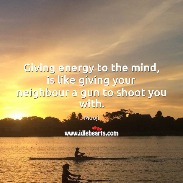 Giving energy to the mind, is like giving your neighbour a gun to shoot you with. Mooji Picture Quote