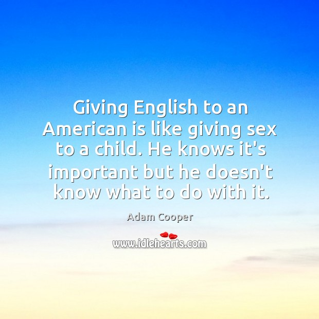 Image, Giving English to an American is like giving sex to a child.