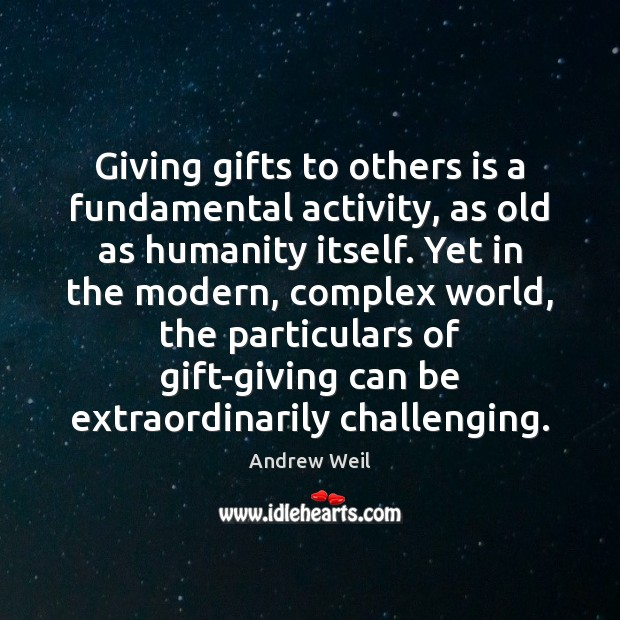 Giving gifts to others is a fundamental activity, as old as humanity Andrew Weil Picture Quote