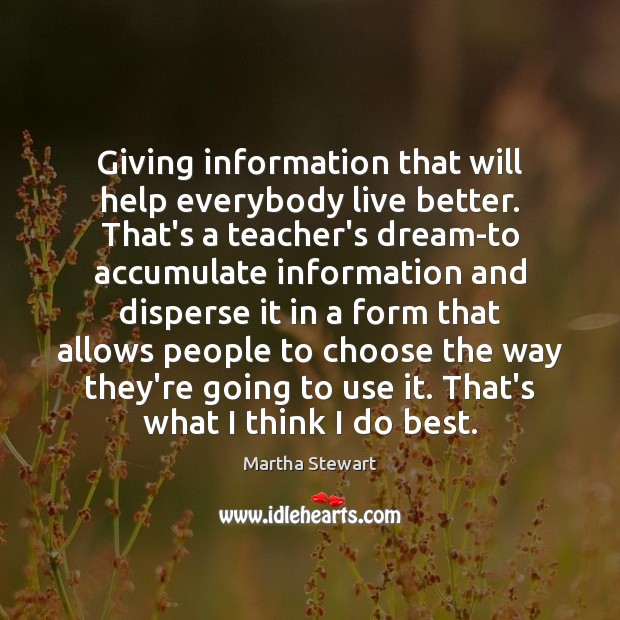 Giving information that will help everybody live better. That's a teacher's dream-to Martha Stewart Picture Quote