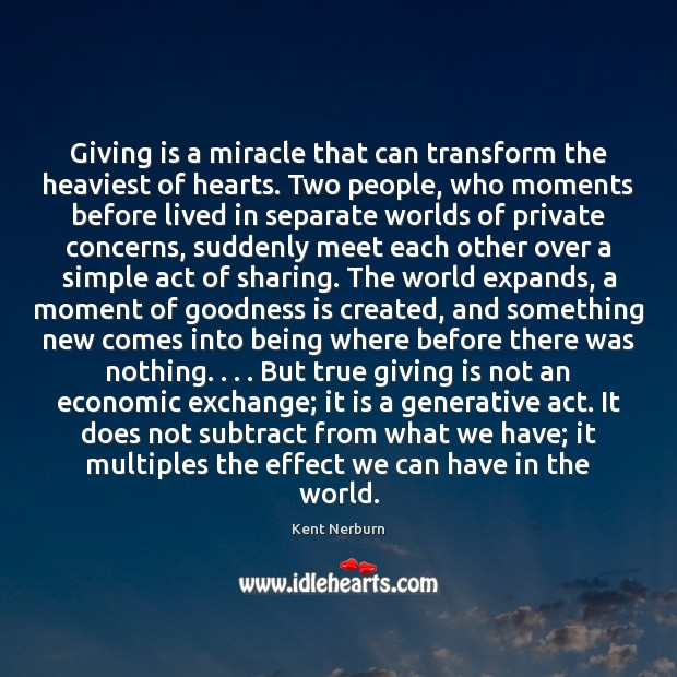 Giving is a miracle that can transform the heaviest of hearts. Two Kent Nerburn Picture Quote