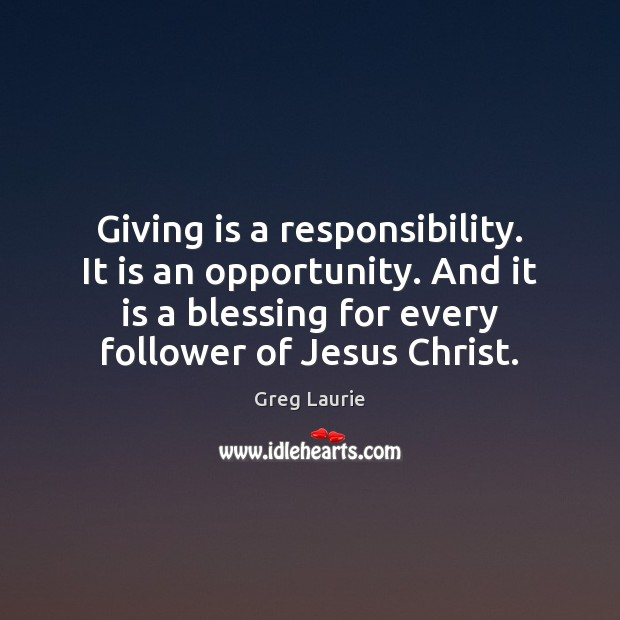 Giving is a responsibility. It is an opportunity. And it is a Greg Laurie Picture Quote