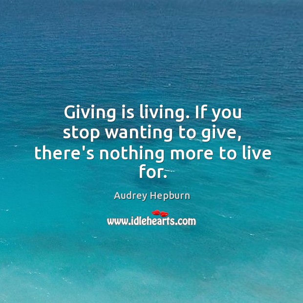 Giving is living. If you stop wanting to give, there's nothing more to live for. Audrey Hepburn Picture Quote