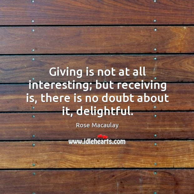 Giving is not at all interesting; but receiving is, there is no Image