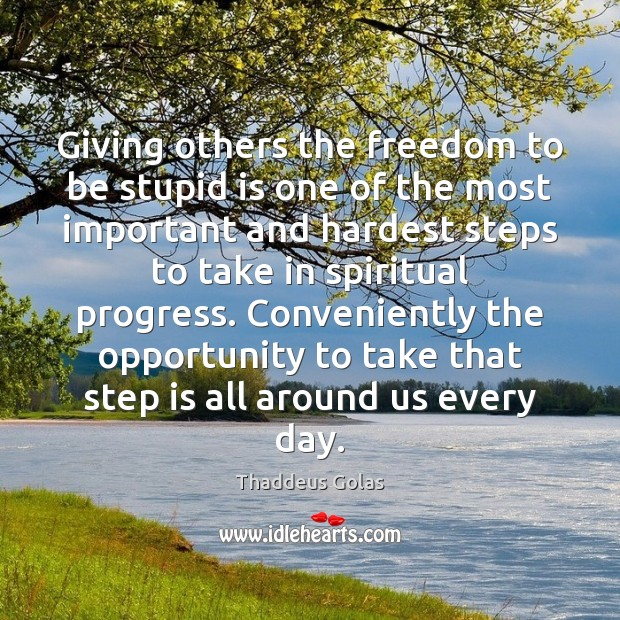 Giving others the freedom to be stupid is one of the most Thaddeus Golas Picture Quote
