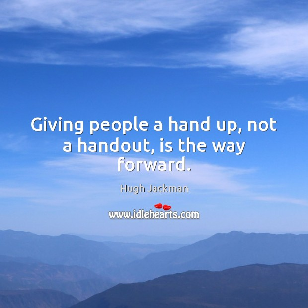 Giving people a hand up, not a handout, is the way forward. Image