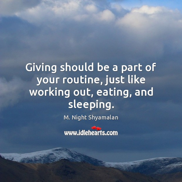 Giving should be a part of your routine, just like working out, eating, and sleeping. M. Night Shyamalan Picture Quote