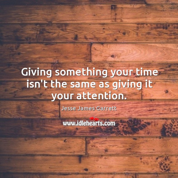 Giving something your time isn't the same as giving it your attention. Jesse James Garrett Picture Quote