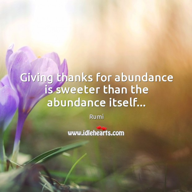 Giving thanks for abundance is sweeter than the abundance itself… Image