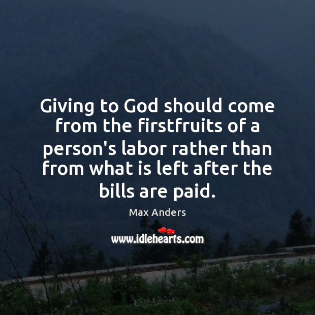 Giving to God should come from the firstfruits of a person's labor Max Anders Picture Quote
