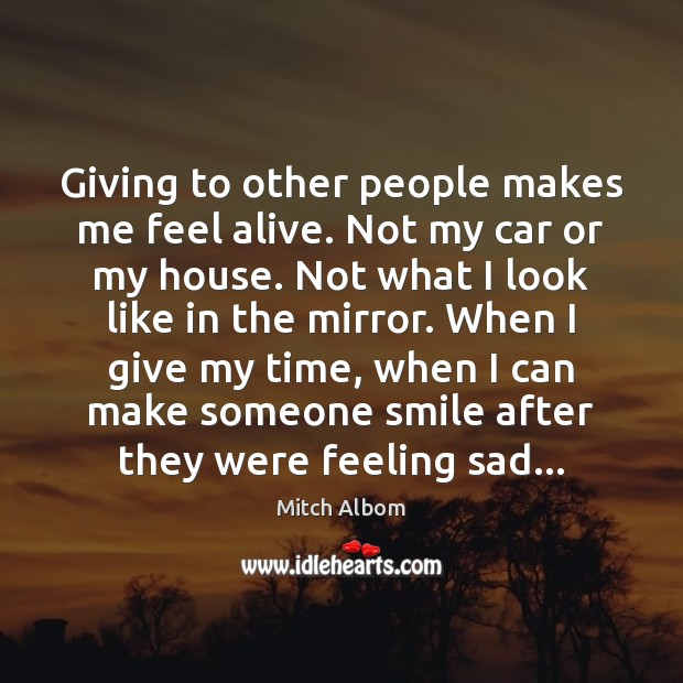 Giving to other people makes me feel alive. Not my car or Mitch Albom Picture Quote
