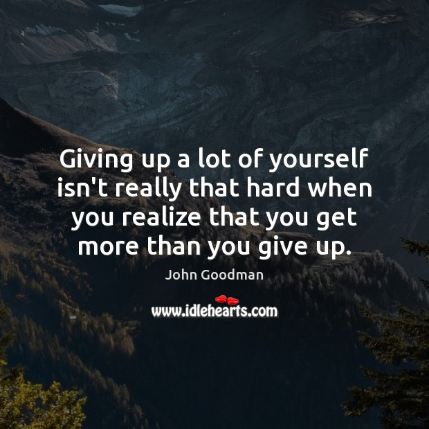Giving up a lot of yourself isn't really that hard when you John Goodman Picture Quote