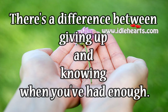 There's A Difference Between Giving Up And Knowing When You've Had Enough.