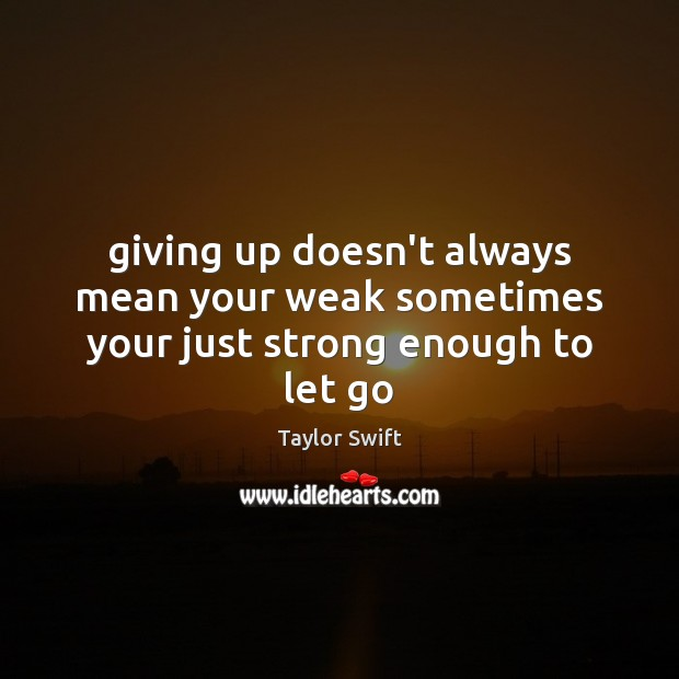 Giving up doesn't always mean your weak sometimes your just strong enough to let go Image