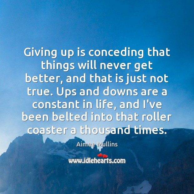 Giving up is conceding that things will never get better, and that Aimee Mullins Picture Quote