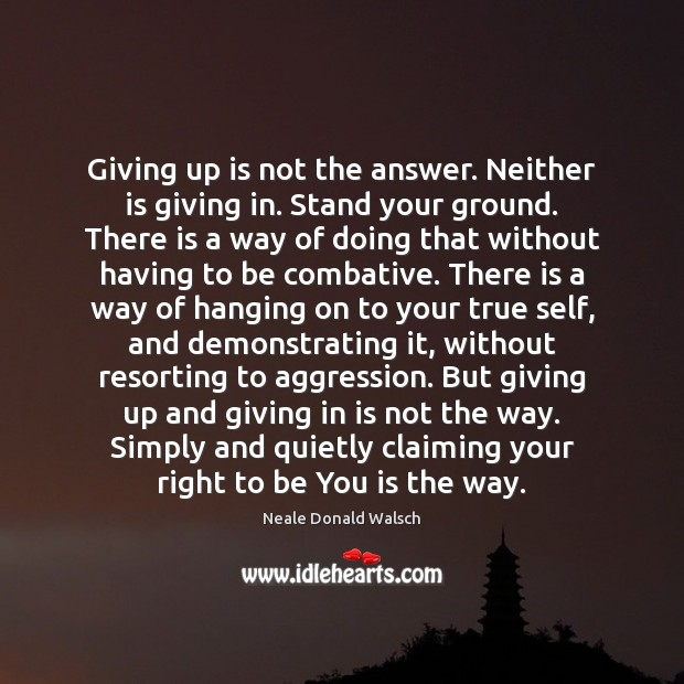 Giving up is not the answer. Neither is giving in. Stand your Neale Donald Walsch Picture Quote