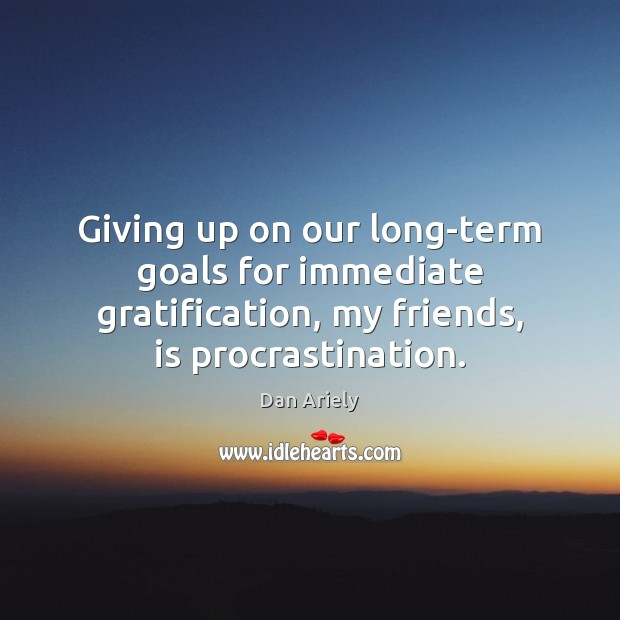 Giving up on our long-term goals for immediate gratification, my friends, is Procrastination Quotes Image