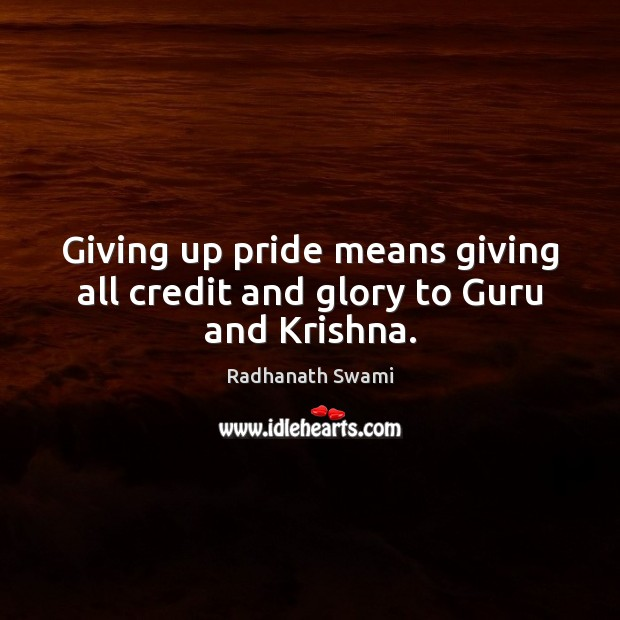 Giving up pride means giving all credit and glory to Guru and Krishna. Radhanath Swami Picture Quote