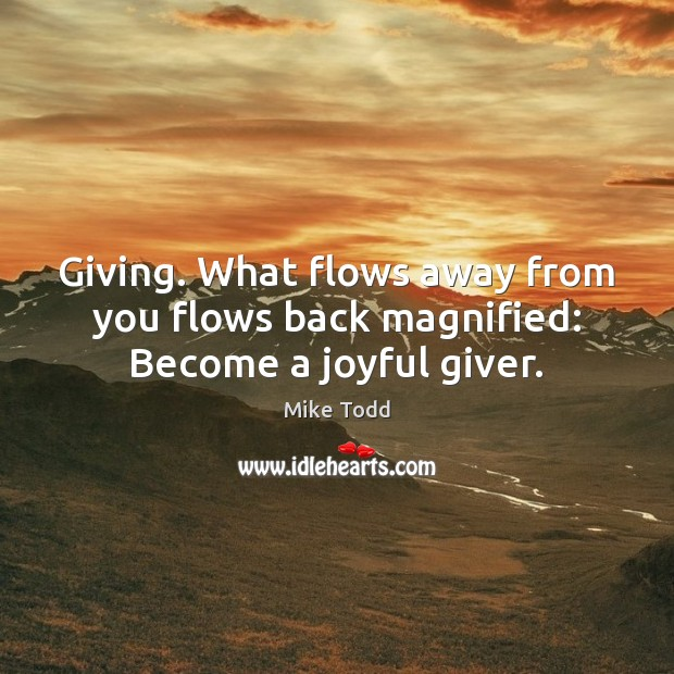 Giving. What flows away from you flows back magnified: Become a joyful giver. Mike Todd Picture Quote