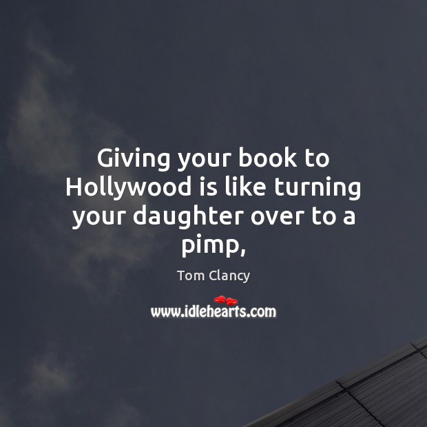 Giving your book to Hollywood is like turning your daughter over to a pimp, Tom Clancy Picture Quote