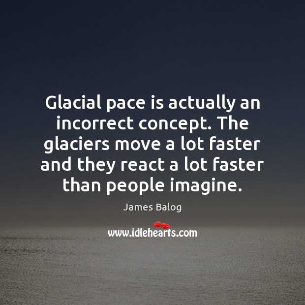 Glacial pace is actually an incorrect concept. The glaciers move a lot Image