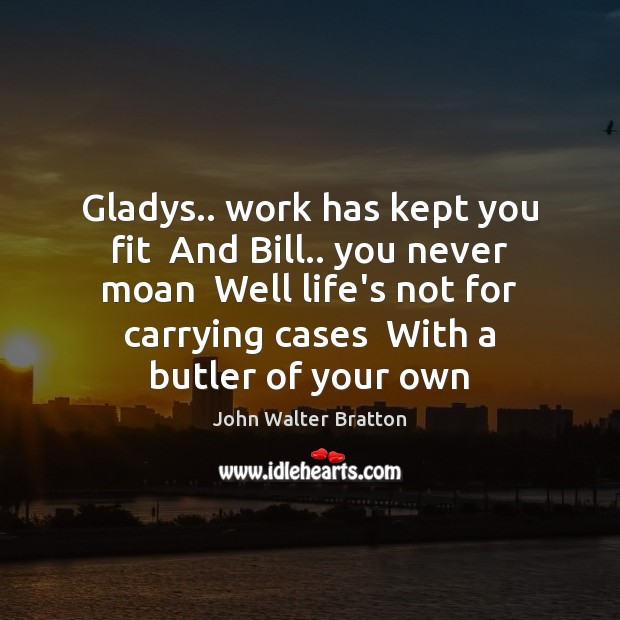 Gladys.. work has kept you fit  And Bill.. you never moan  Well John Walter Bratton Picture Quote