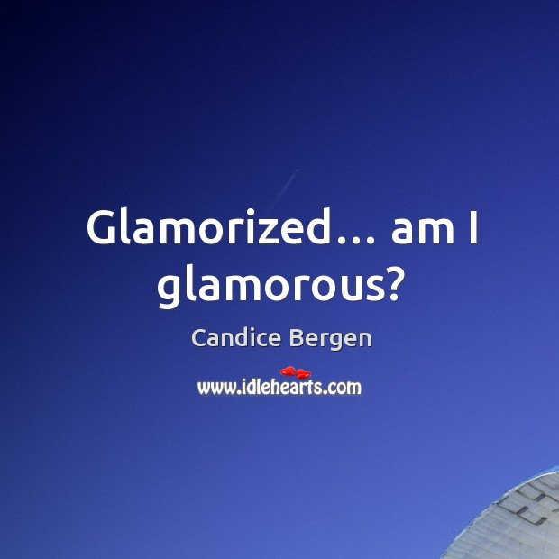 Glamorized… am I glamorous? Candice Bergen Picture Quote