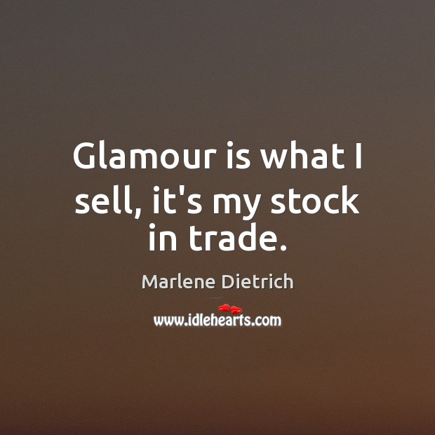 Image, Glamour is what I sell, it's my stock in trade.