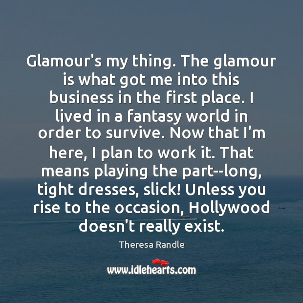 Glamour's my thing. The glamour is what got me into this business Image