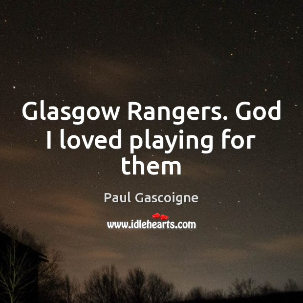 Glasgow Rangers. God I loved playing for them Paul Gascoigne Picture Quote